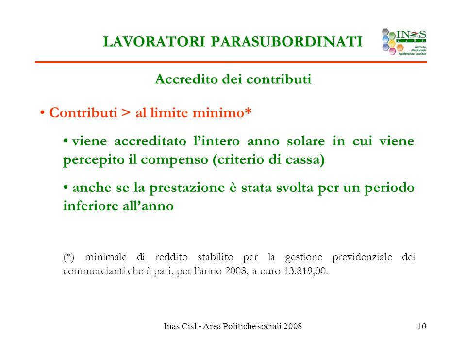 Inas Cisl - Area Politiche sociali 200810 LAVORATORI PARASUBORDINATI Accredito dei contributi Contributi > al limite minimo* viene accreditato l'intero anno solare in cui viene percepito il compenso (criterio di cassa) anche se la prestazione è stata svolta per un periodo inferiore all'anno (*) minimale di reddito stabilito per la gestione previdenziale dei commercianti che è pari, per l'anno 2008, a euro 13.819,00.