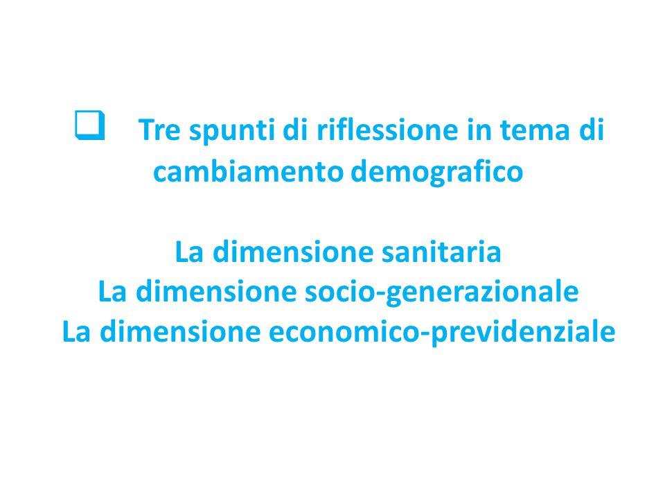  Tre spunti di riflessione in tema di cambiamento demografico La dimensione sanitaria La dimensione socio-generazionale La dimensione economico-previ
