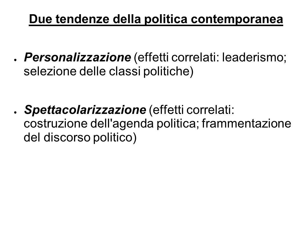 Due tendenze della politica contemporanea ● Personalizzazione (effetti correlati: leaderismo; selezione delle classi politiche) ● Spettacolarizzazione (effetti correlati: costruzione dell agenda politica; frammentazione del discorso politico)