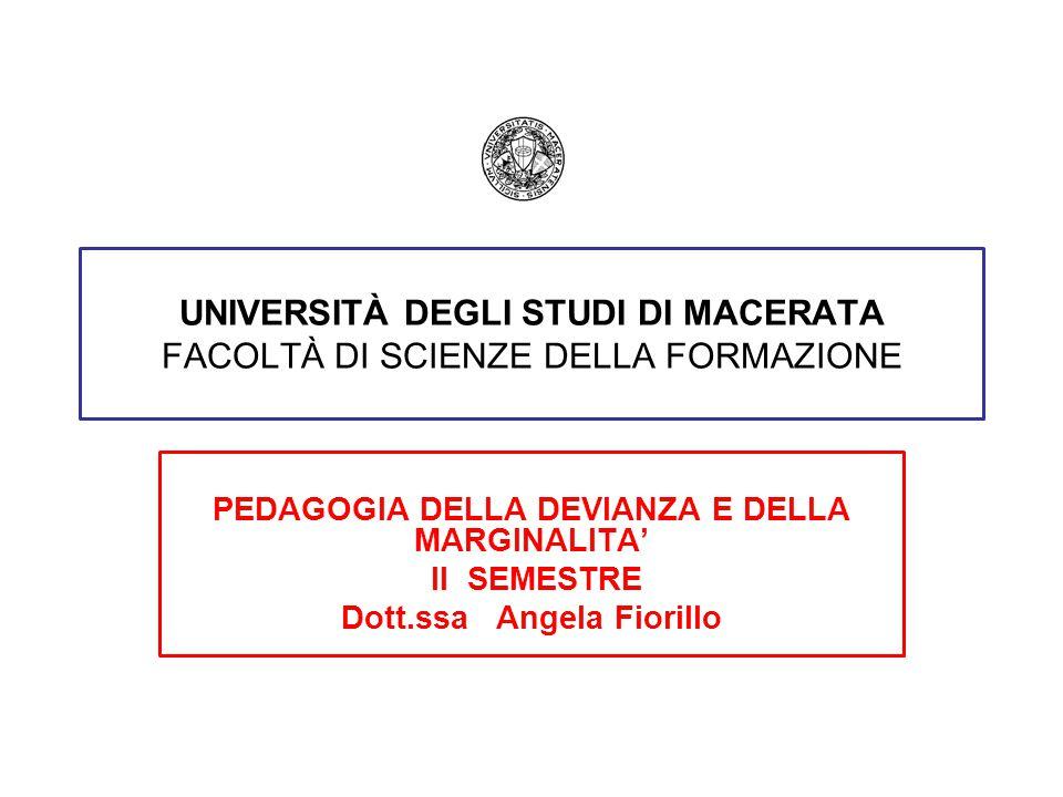 UNIVERSITÀ DEGLI STUDI DI MACERATA FACOLTÀ DI SCIENZE DELLA FORMAZIONE PEDAGOGIA DELLA DEVIANZA E DELLA MARGINALITA' II SEMESTRE Dott.ssa Angela Fiorillo