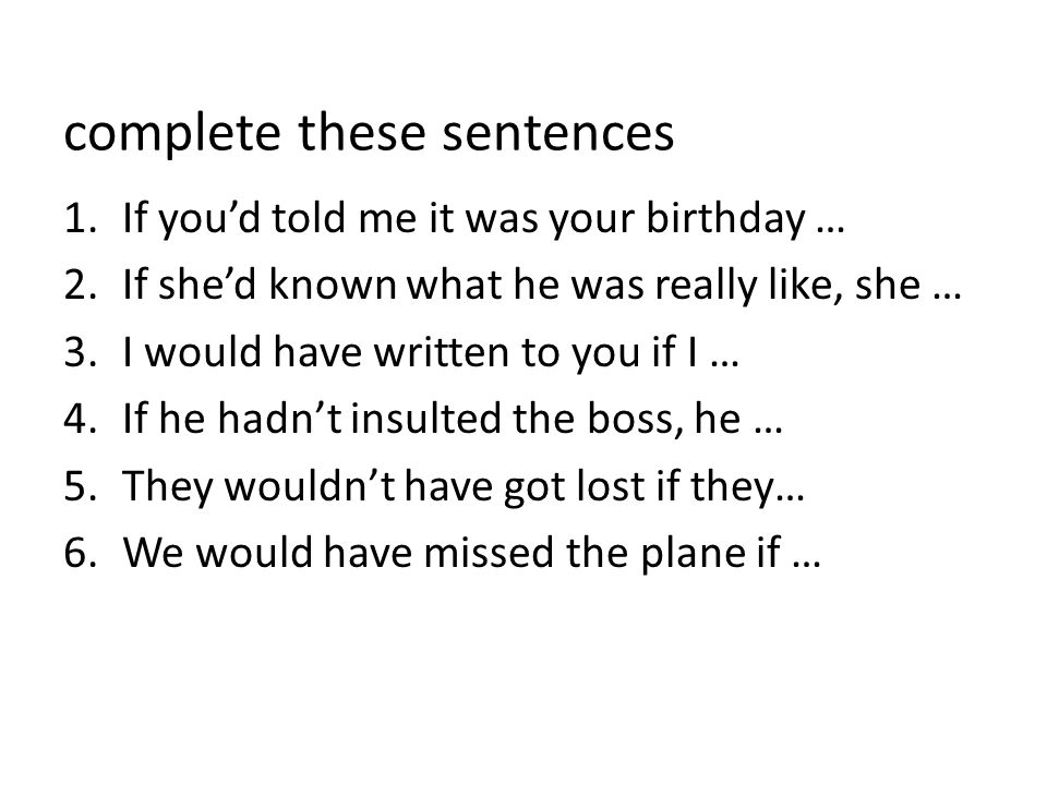 complete these sentences 1.If you'd told me it was your birthday … 2.If she'd known what he was really like, she … 3.I would have written to you if I