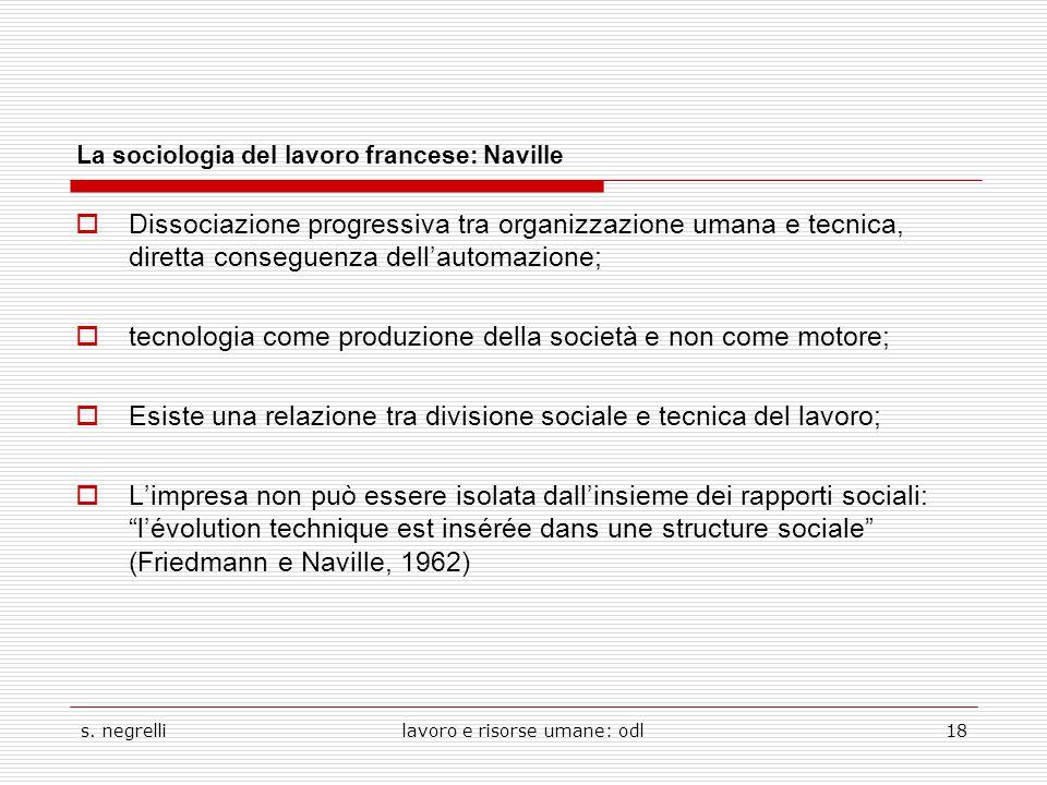 s. negrellilavoro e risorse umane: odl18 La sociologia del lavoro francese: Naville  Dissociazione progressiva tra organizzazione umana e tecnica, di