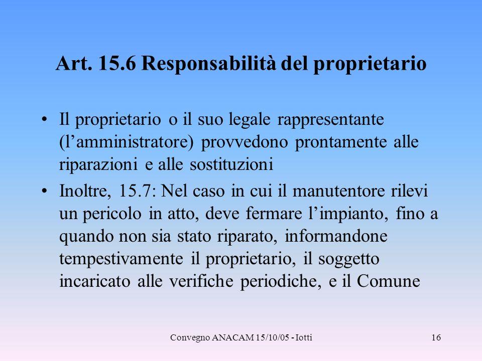 Convegno ANACAM 15/10/05 - Iotti16 Art. 15.6 Responsabilità del proprietario Il proprietario o il suo legale rappresentante (l'amministratore) provved