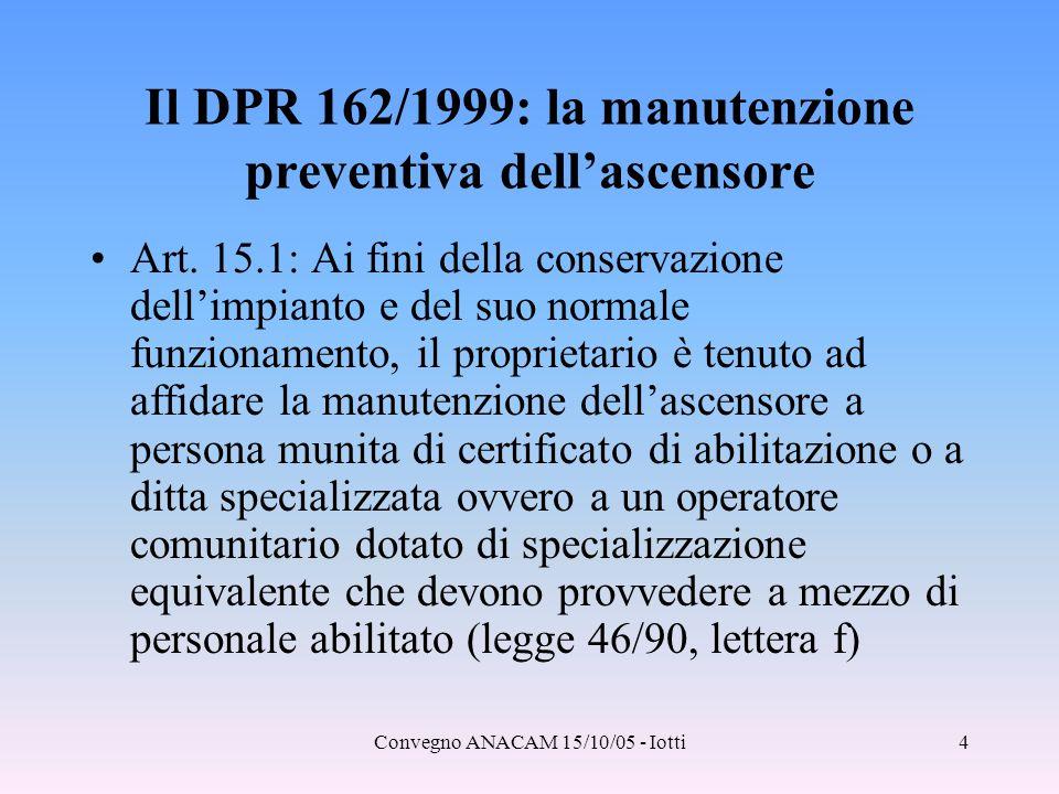 Convegno ANACAM 15/10/05 - Iotti4 Il DPR 162/1999: la manutenzione preventiva dell'ascensore Art. 15.1: Ai fini della conservazione dell'impianto e de