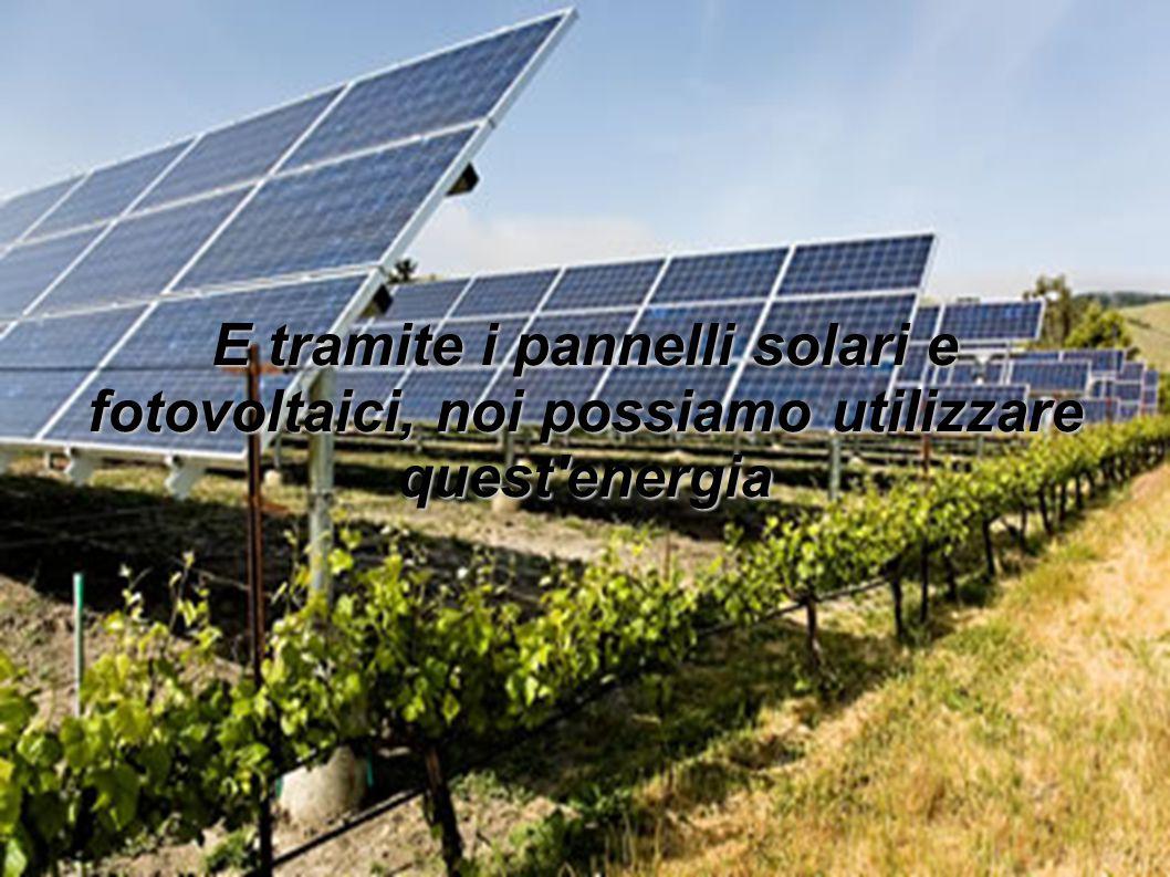 E tramite i pannelli solari e fotovoltaici, noi possiamo utilizzare quest'energia