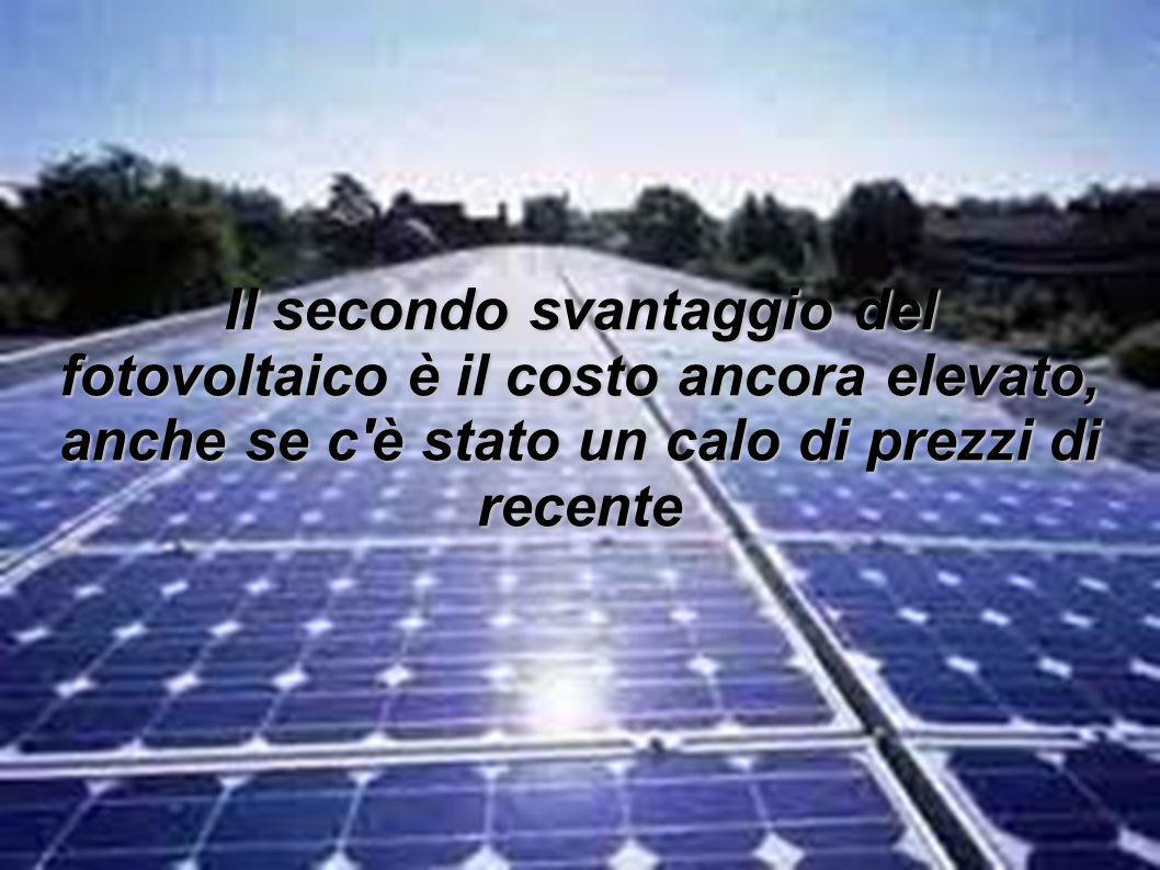 Il secondo svantaggio del fotovoltaico è il costo ancora elevato, anche se c'è stato un calo di prezzi di recente