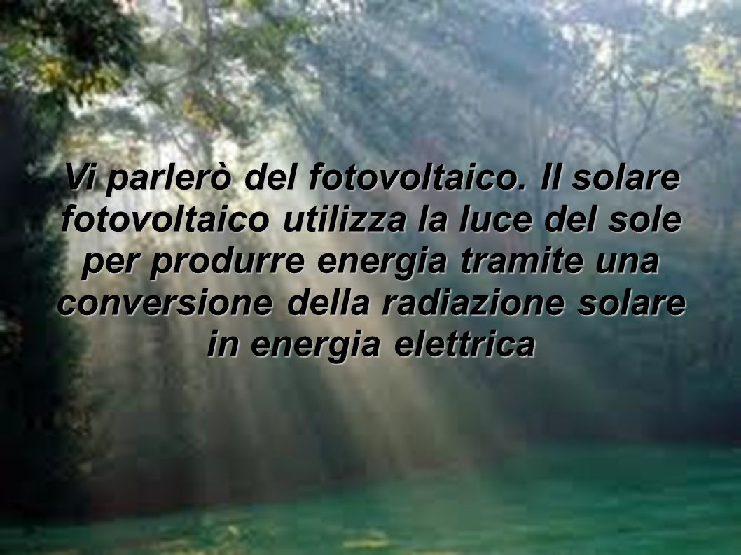 Vi parlerò del fotovoltaico. Il solare fotovoltaico utilizza la luce del sole per produrre energia tramite una conversione della radiazione solare in