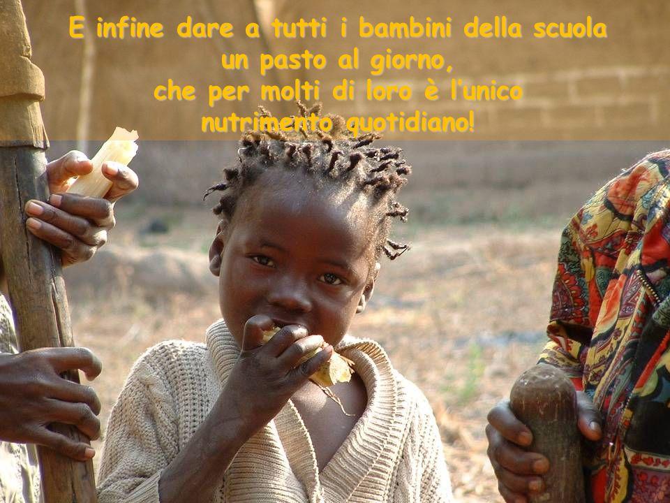 E infine dare a tutti i bambini della scuola un pasto al giorno, che per molti di loro è l'unico nutrimento quotidiano!