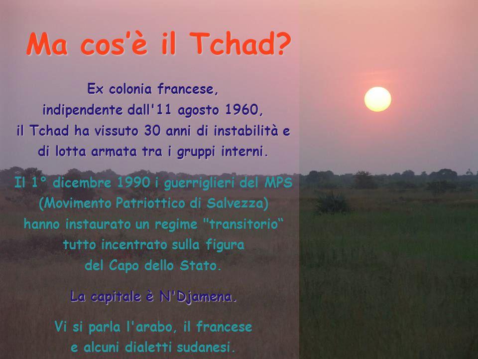 Ma cos'è il Tchad? Ex colonia francese, indipendente dall'11 agosto 1960, il Tchad ha vissuto 30 anni di instabilità e di lotta armata tra i gruppi in