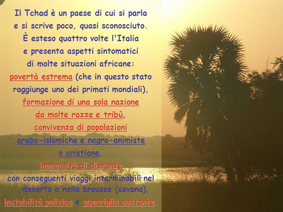 Il T TT Tchad è un paese di cui si parla e si scrive poco, quasi sconosciuto. È esteso quattro volte l'Italia e presenta aspetti sintomatici di molte