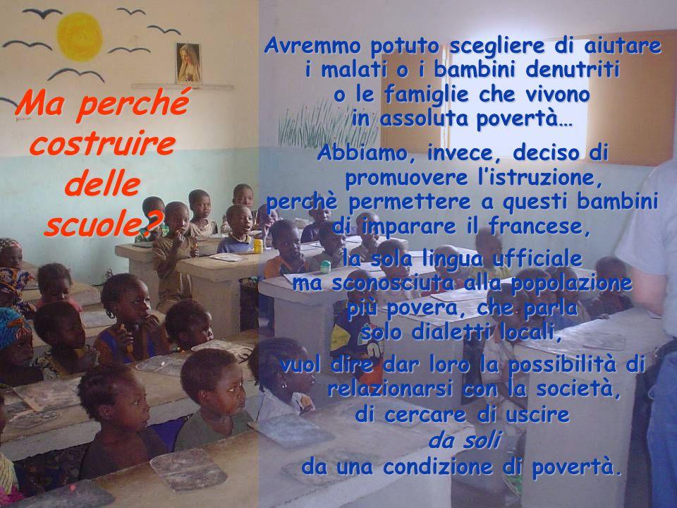 Ma perché costruire delle scuole? Avremmo potuto scegliere di aiutare i malati o i bambini denutriti o le famiglie che vivono in assoluta povertà… Abb