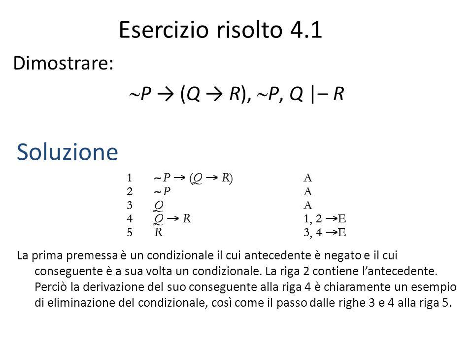 Esercizio risolto 4.1 Dimostrare:  P → (Q → R),  P, Q |– R Soluzione La prima premessa è un condizionale il cui antecedente è negato e il cui conseg