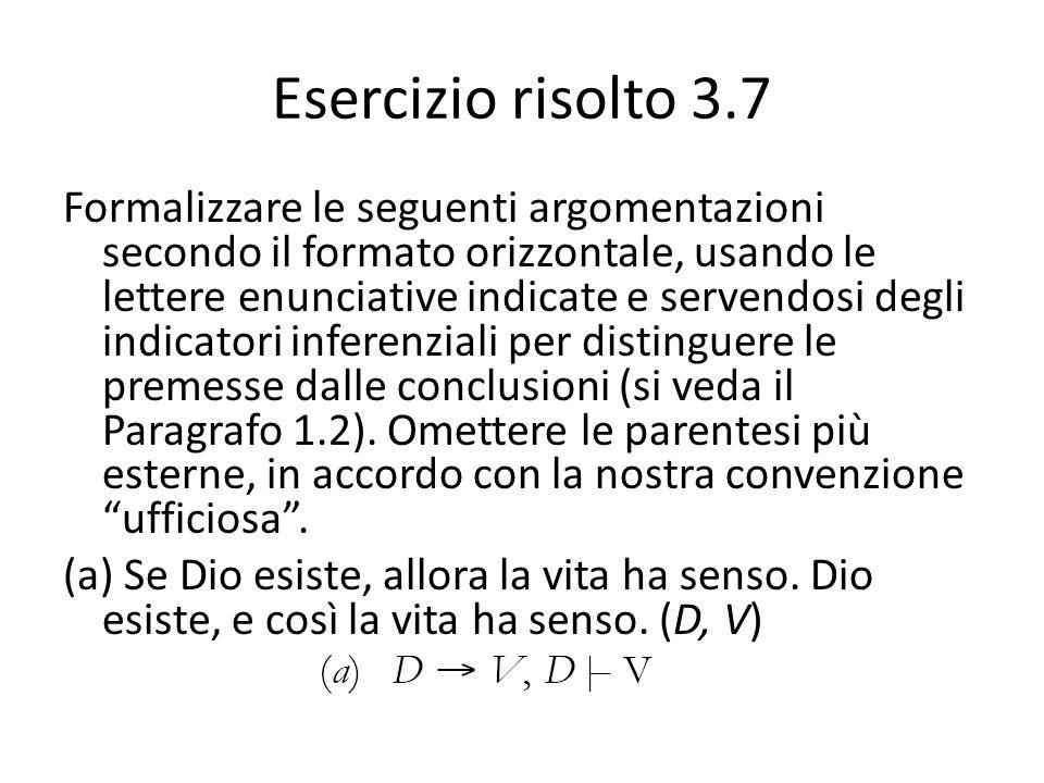 Esercizio risolto 3.7 Formalizzare le seguenti argomentazioni secondo il formato orizzontale, usando le lettere enunciative indicate e servendosi degl