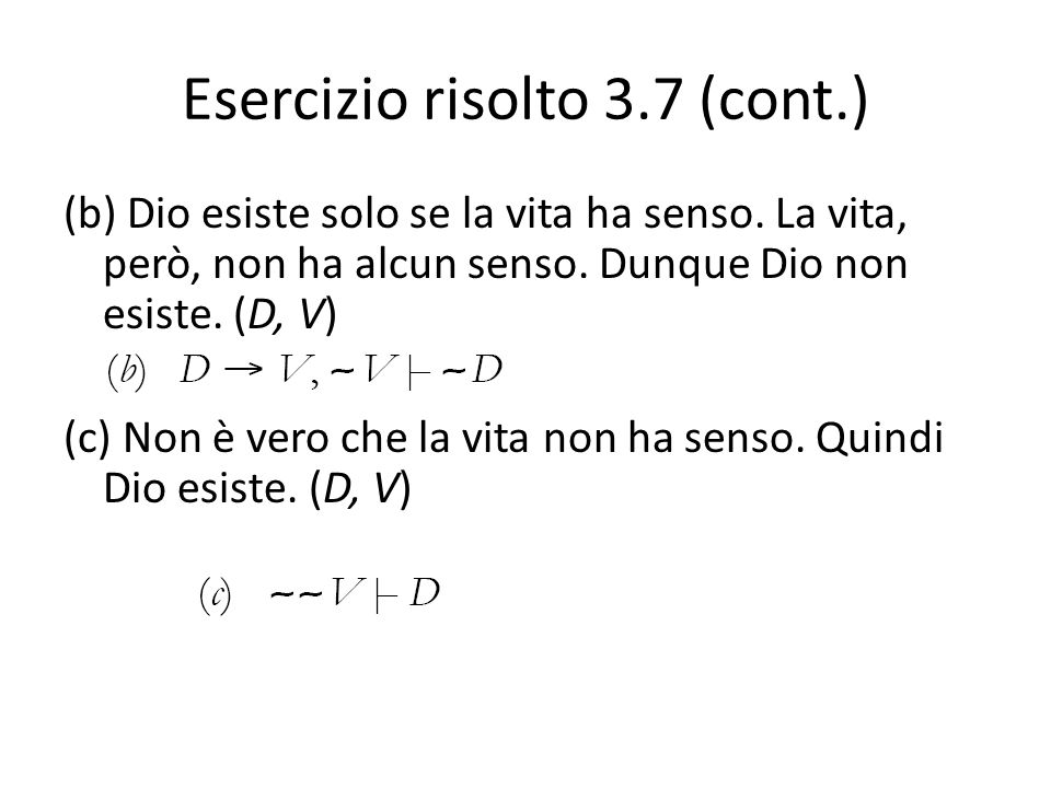 Esercizio risolto 3.7 (cont.) (b) Dio esiste solo se la vita ha senso. La vita, però, non ha alcun senso. Dunque Dio non esiste. (D, V) (c) Non è vero
