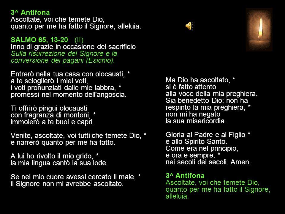2^ Antifona Popoli, benedite il nostro Dio: è lui che salvò la nostra vita, alleluia. SALMO 65, 1-12 (I) Inno di grazie in occasione del sacrificio Su