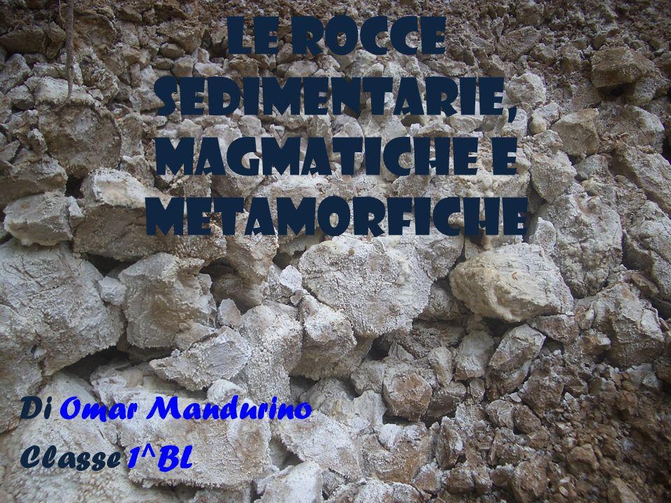 LE ROCCE SEDIMENTARIE, MAGMATICHE E METAMORFICHE Di Omar Mandurino Classe 1^BL