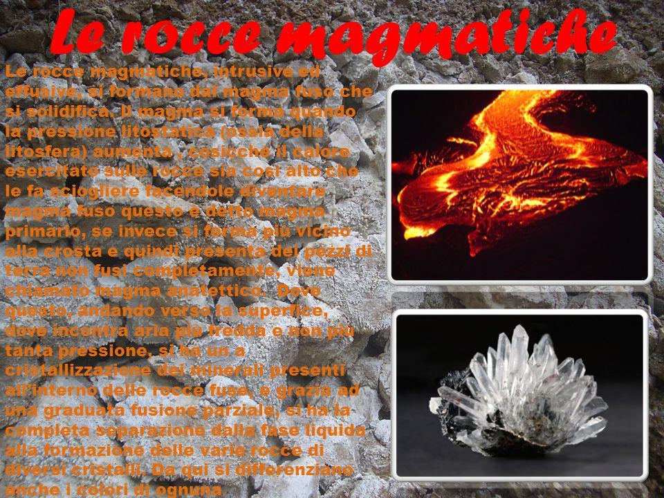 Le rocce magmatiche possono essere o effusive, cioè che si formano all'in terno di un canale vulcanico o comunque più in superfice( dette anche piroclasti), mentre quelle intrusive, che si formano all'interno della litosfera più vicine alla zona del mantello, dove le temperature sono più alte.