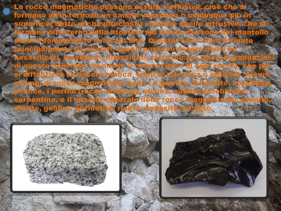 Le rocce magmatiche possono essere o effusive, cioè che si formano all'in terno di un canale vulcanico o comunque più in superfice( dette anche pirocl