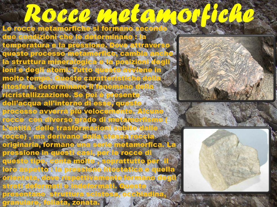Rocce metamorfiche Le rocce metamorfiche si formano secondo due condizioni che le determinano : la temperatura e la pressione. Dove attraverso questo