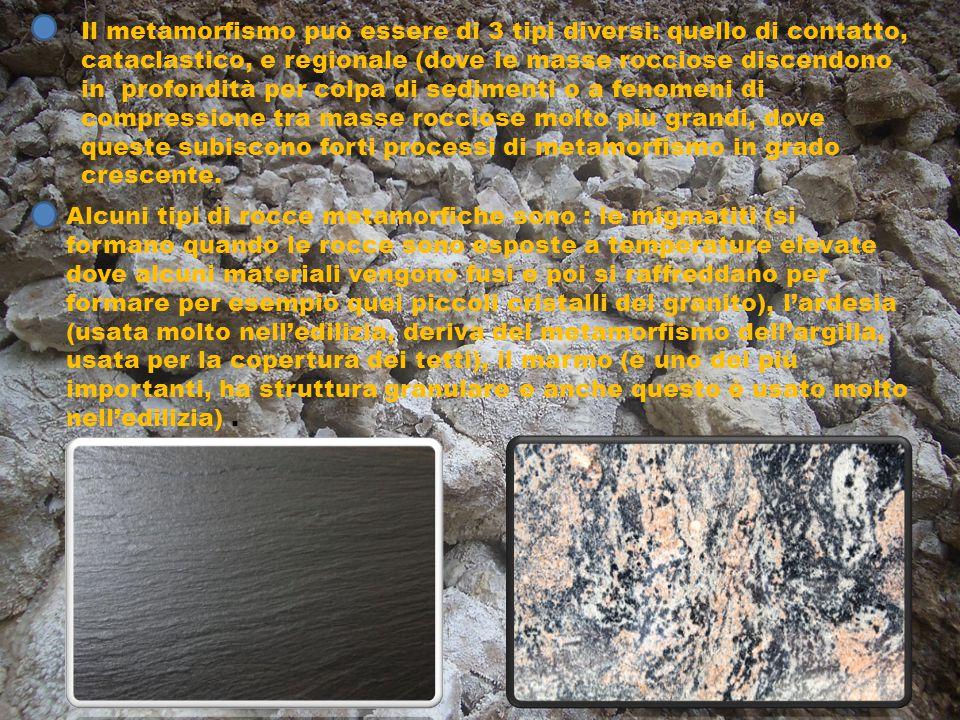 Alcuni tipi di rocce metamorfiche sono : le migmatiti (si formano quando le rocce sono esposte a temperature elevate dove alcuni materiali vengono fus