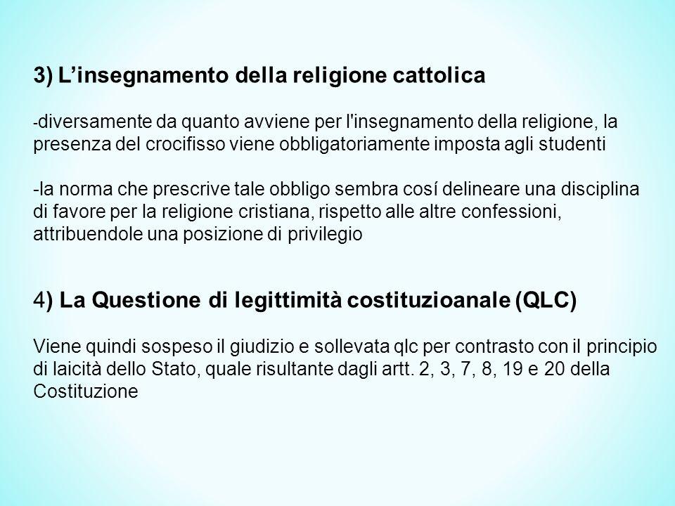 3) L'insegnamento della religione cattolica - diversamente da quanto avviene per l insegnamento della religione, la presenza del crocifisso viene obbligatoriamente imposta agli studenti -la norma che prescrive tale obbligo sembra cosí delineare una disciplina di favore per la religione cristiana, rispetto alle altre confessioni, attribuendole una posizione di privilegio 4) La Questione di legittimità costituzioanale (QLC) Viene quindi sospeso il giudizio e sollevata qlc per contrasto con il principio di laicità dello Stato, quale risultante dagli artt.