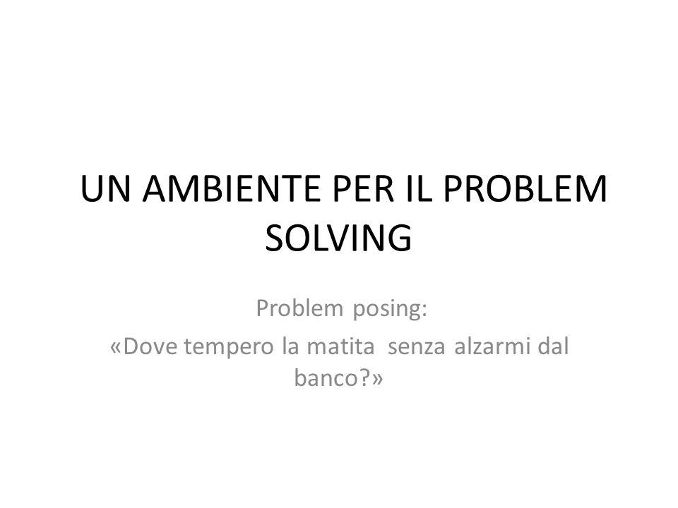 UN AMBIENTE PER IL PROBLEM SOLVING Problem posing: «Dove tempero la matita senza alzarmi dal banco?»