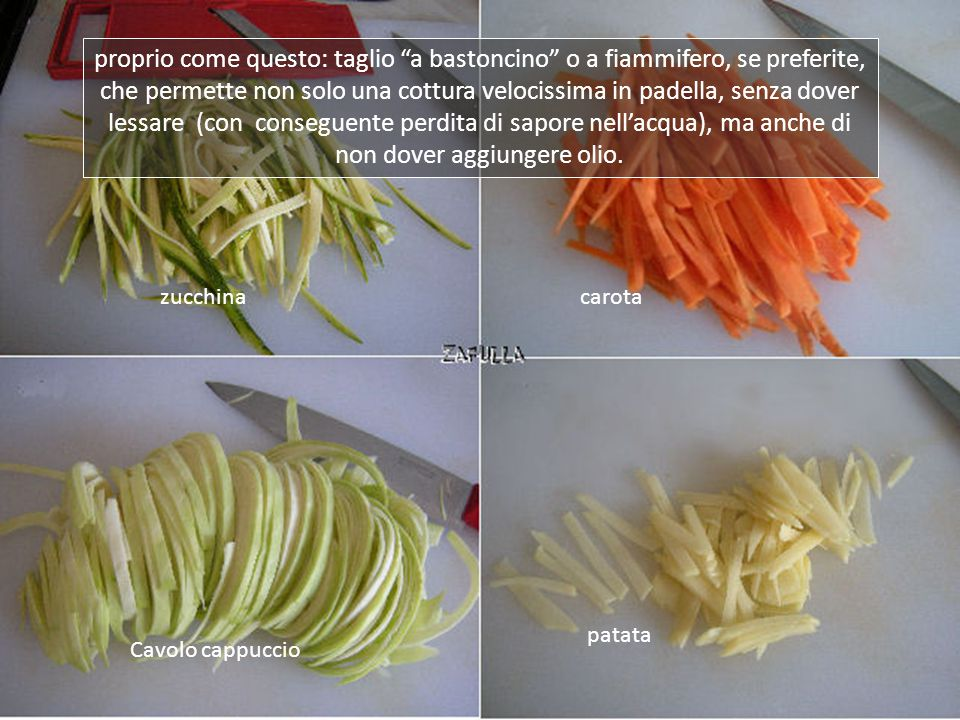 Infatti, quando non si possano usare condimenti e salse caloriche, bisogna inventarsi qualcosa per insaporire le verdure e la cosa più efficace è il taglio sottilissimo;