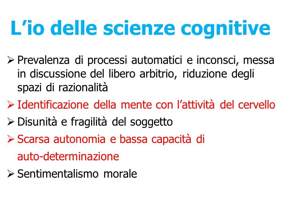 L'io delle scienze cognitive  Prevalenza di processi automatici e inconsci, messa in discussione del libero arbitrio, riduzione degli spazi di razion