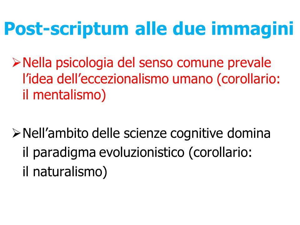 Post-scriptum alle due immagini  Nella psicologia del senso comune prevale l'idea dell'eccezionalismo umano (corollario: il mentalismo)  Nell'ambito