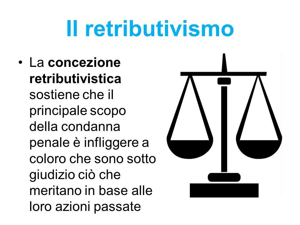 Il retributivismo La concezione retributivistica sostiene che il principale scopo della condanna penale è infliggere a coloro che sono sotto giudizio