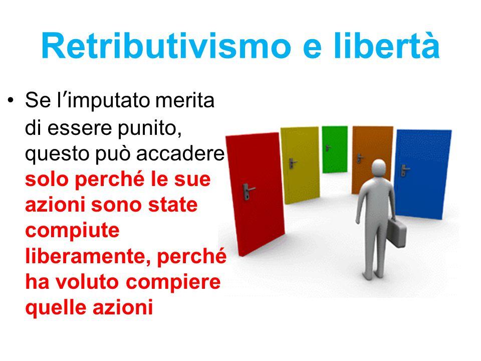 Retributivismo e libertà Se l'imputato merita di essere punito, questo può accadere solo perché le sue azioni sono state compiute liberamente, perché