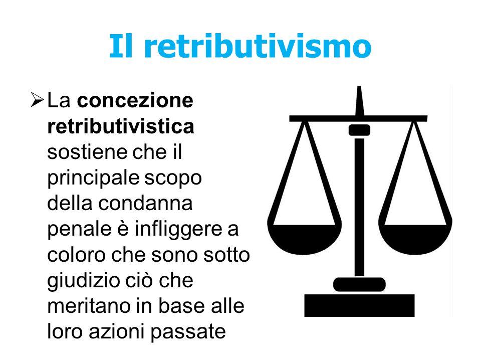 Il retributivismo  La concezione retributivistica sostiene che il principale scopo della condanna penale è infliggere a coloro che sono sotto giudizi