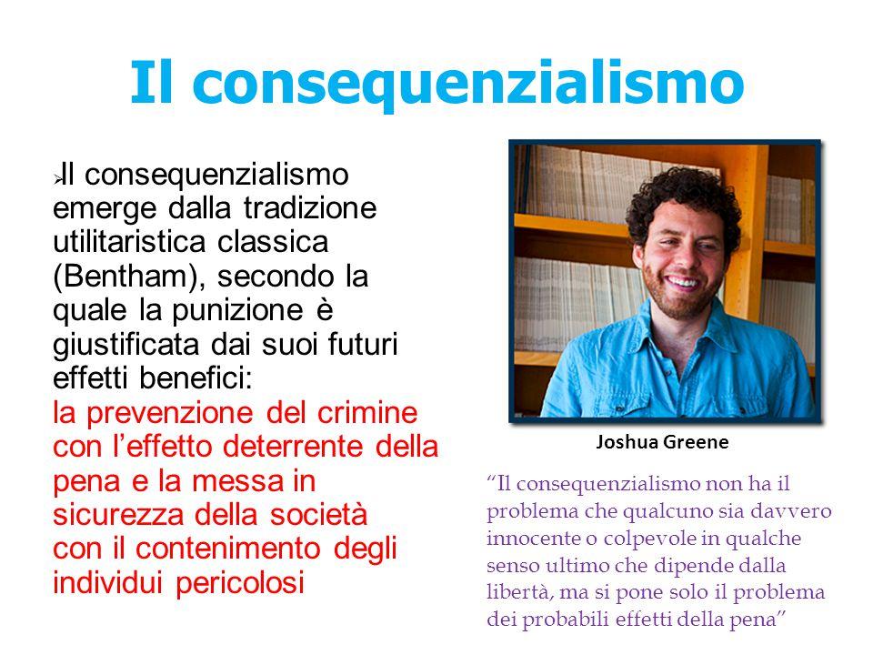 Il consequenzialismo  Il consequenzialismo emerge dalla tradizione utilitaristica classica (Bentham), secondo la quale la punizione è giustificata da
