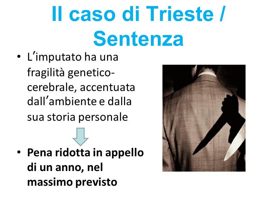 Il caso di Trieste / Sentenza L'imputato ha una fragilità genetico- cerebrale, accentuata dall'ambiente e dalla sua storia personale Pena ridotta in a