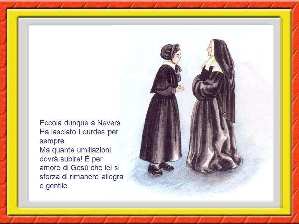 Eccola dunque a Nevers. Ha lasciato Lourdes per sempre. Ma quante umiliazioni dovrà subire! È per amore di Gesù che lei si sforza di rimanere allegra