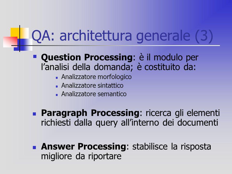 QA: architettura generale (3)  Question Processing: è il modulo per l'analisi della domanda; è costituito da: Analizzatore morfologico Analizzatore sintattico Analizzatore semantico Paragraph Processing: ricerca gli elementi richiesti dalla query all'interno dei documenti Answer Processing: stabilisce la risposta migliore da riportare