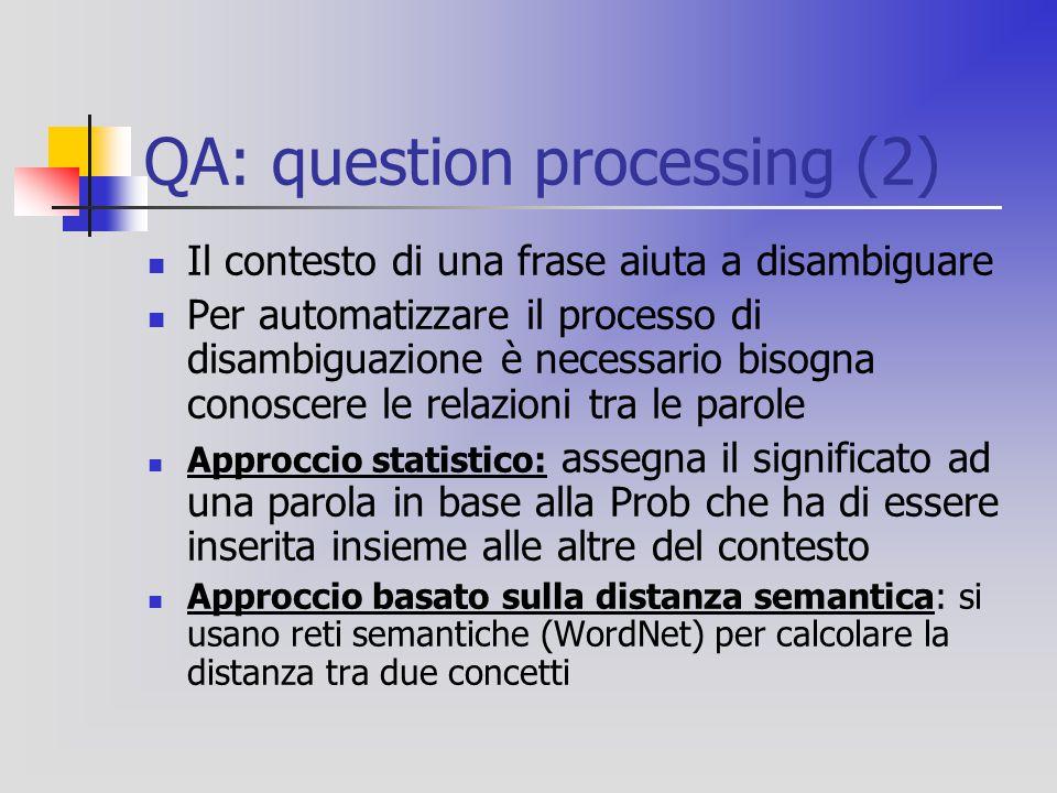 QA: question processing (2) Il contesto di una frase aiuta a disambiguare Per automatizzare il processo di disambiguazione è necessario bisogna conoscere le relazioni tra le parole Approccio statistico: assegna il significato ad una parola in base alla Prob che ha di essere inserita insieme alle altre del contesto Approccio basato sulla distanza semantica: si usano reti semantiche (WordNet) per calcolare la distanza tra due concetti