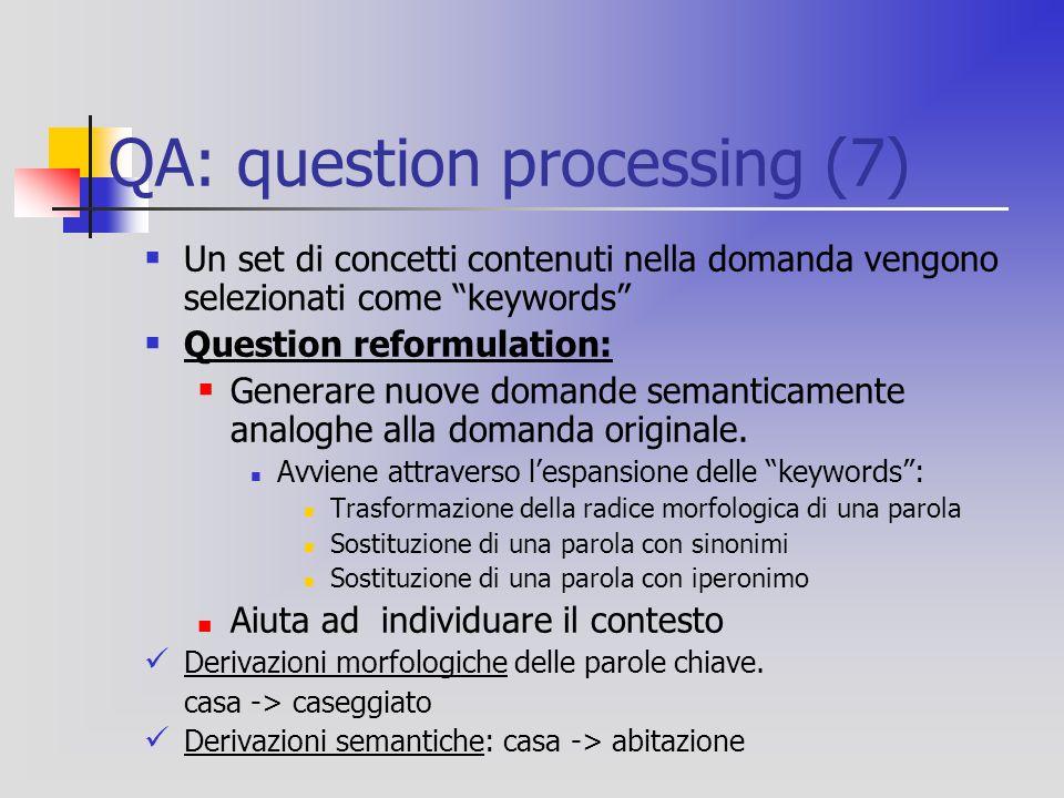 QA: question processing (7)  Un set di concetti contenuti nella domanda vengono selezionati come keywords  Question reformulation:  Generare nuove domande semanticamente analoghe alla domanda originale.