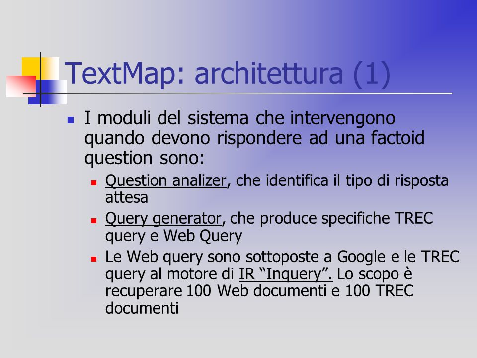 TextMap: architettura (1) I moduli del sistema che intervengono quando devono rispondere ad una factoid question sono: Question analizer, che identifica il tipo di risposta attesa Query generator, che produce specifiche TREC query e Web Query Le Web query sono sottoposte a Google e le TREC query al motore di IR Inquery .