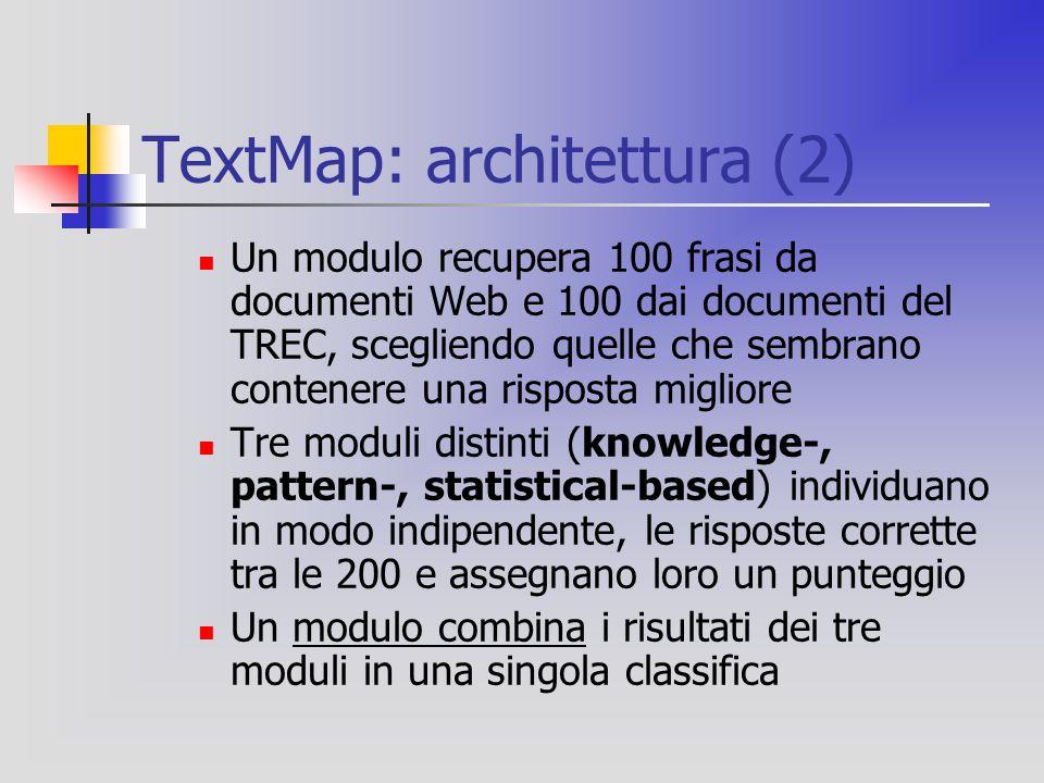 TextMap: architettura (2) Un modulo recupera 100 frasi da documenti Web e 100 dai documenti del TREC, scegliendo quelle che sembrano contenere una risposta migliore Tre moduli distinti (knowledge-, pattern-, statistical-based) individuano in modo indipendente, le risposte corrette tra le 200 e assegnano loro un punteggio Un modulo combina i risultati dei tre moduli in una singola classifica