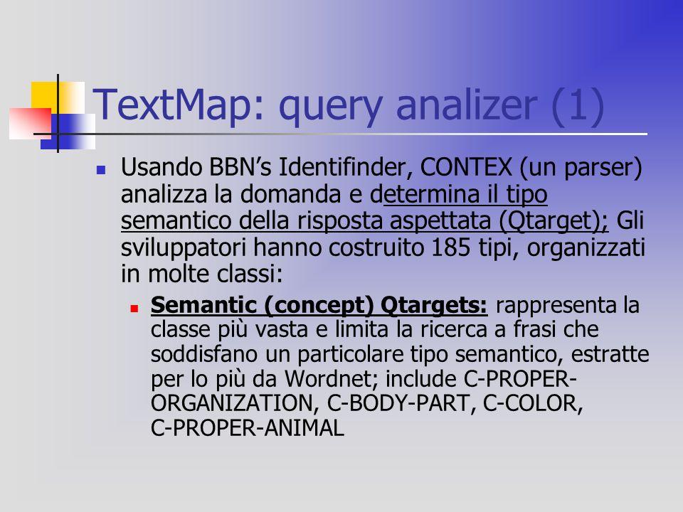 TextMap: query analizer (1) Usando BBN's Identifinder, CONTEX (un parser) analizza la domanda e determina il tipo semantico della risposta aspettata (Qtarget); Gli sviluppatori hanno costruito 185 tipi, organizzati in molte classi: Semantic (concept) Qtargets: rappresenta la classe più vasta e limita la ricerca a frasi che soddisfano un particolare tipo semantico, estratte per lo più da Wordnet; include C-PROPER- ORGANIZATION, C-BODY-PART, C-COLOR, C-PROPER-ANIMAL