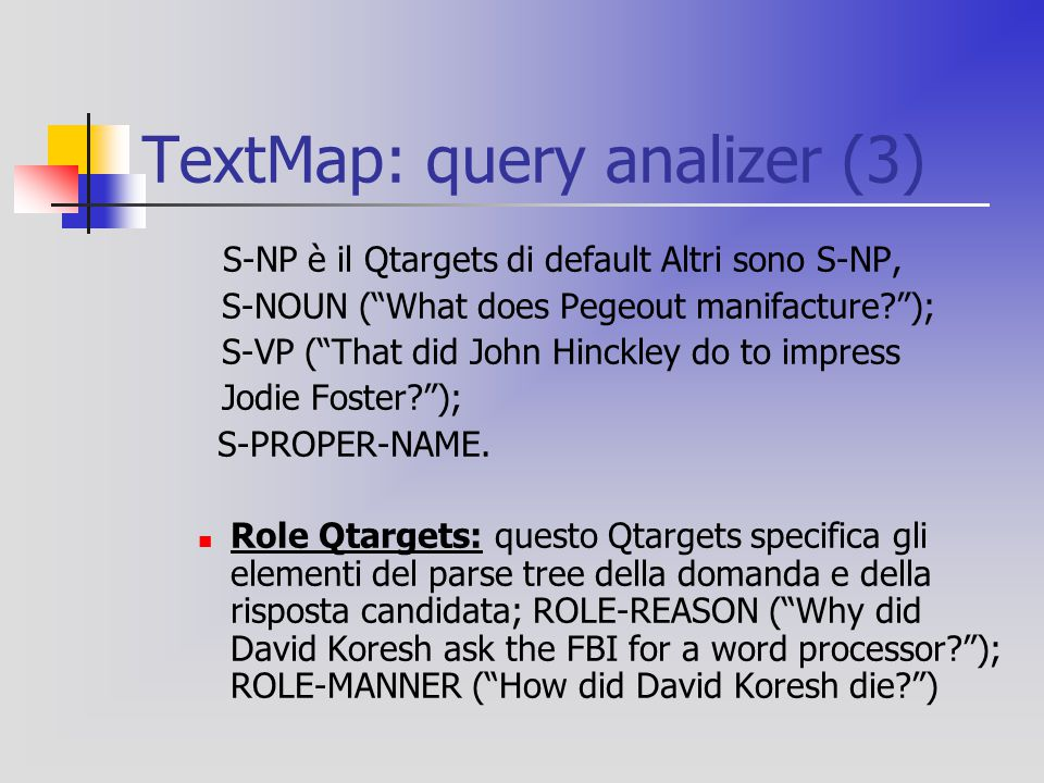 "TextMap: query analizer (3) S-NP è il Qtargets di default Altri sono S-NP, S-NOUN (""What does Pegeout manifacture?""); S-VP (""That did John Hinckley do"