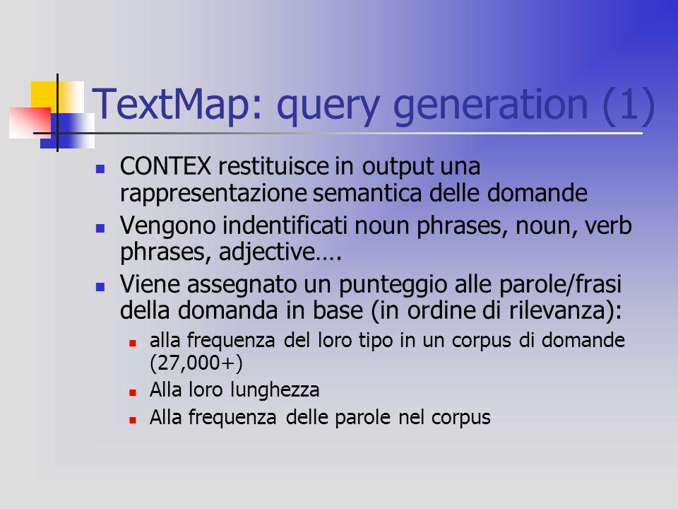 TextMap: query generation (1) CONTEX restituisce in output una rappresentazione semantica delle domande Vengono indentificati noun phrases, noun, verb phrases, adjective….
