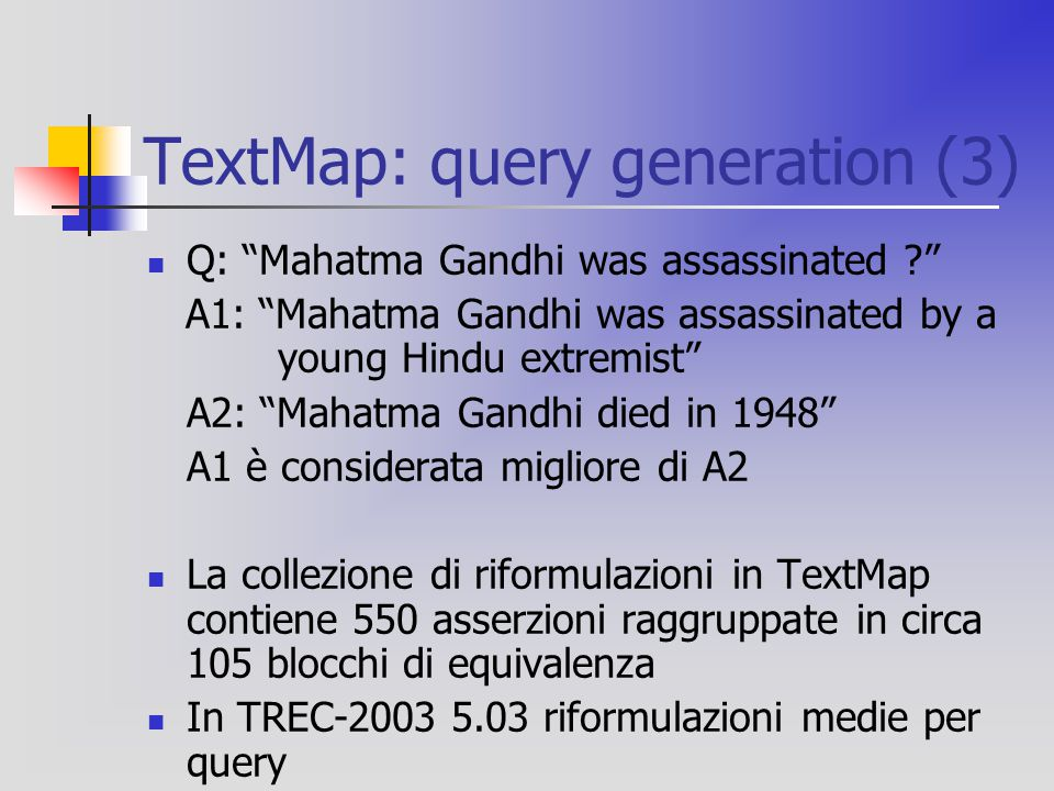 "TextMap: query generation (3) Q: ""Mahatma Gandhi was assassinated ?"" A1: ""Mahatma Gandhi was assassinated by a young Hindu extremist"" A2: ""Mahatma Gan"