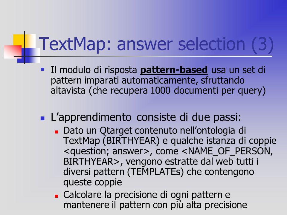 TextMap: answer selection (3)  Il modulo di risposta pattern-based usa un set di pattern imparati automaticamente, sfruttando altavista (che recupera 1000 documenti per query) L'apprendimento consiste di due passi: Dato un Qtarget contenuto nell'ontologia di TextMap (BIRTHYEAR) e qualche istanza di coppie, come, vengono estratte dal web tutti i diversi pattern (TEMPLATEs) che contengono queste coppie Calcolare la precisione di ogni pattern e mantenere il pattern con più alta precisione