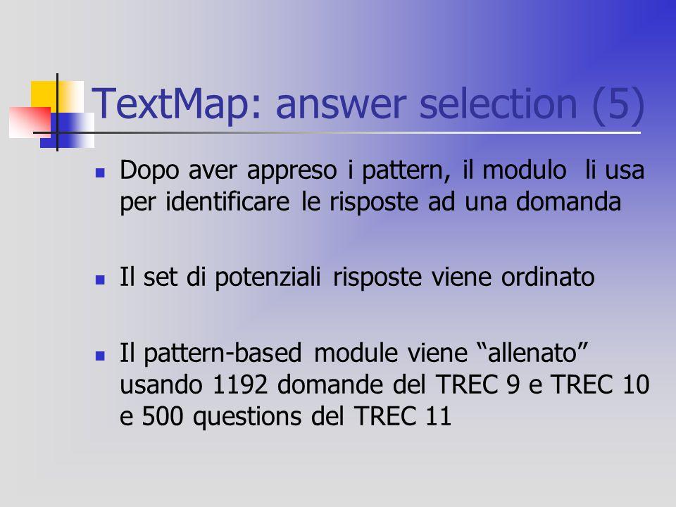 TextMap: answer selection (5) Dopo aver appreso i pattern, il modulo li usa per identificare le risposte ad una domanda Il set di potenziali risposte viene ordinato Il pattern-based module viene allenato usando 1192 domande del TREC 9 e TREC 10 e 500 questions del TREC 11