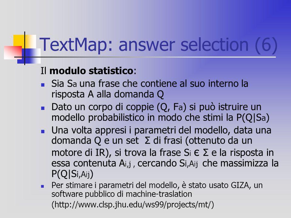 TextMap: answer selection (6) Il modulo statistico: Sia S a una frase che contiene al suo interno la risposta A alla domanda Q Dato un corpo di coppie (Q, F a ) si può istruire un modello probabilistico in modo che stimi la P(Q|S a ) Una volta appresi i parametri del modello, data una domanda Q e un set Σ di frasi (ottenuto da un motore di IR), si trova la frase S i є Σ e la risposta in essa contenuta A i,j, cercando S i,A ij che massimizza la P(Q|S i,A ij ) Per stimare i parametri del modello, è stato usato GIZA, un software pubblico di machine-traslation (http://www.clsp.jhu.edu/ws99/projects/mt/)