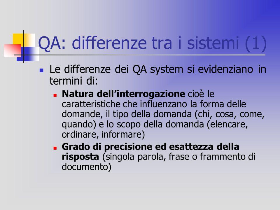 QA: differenze tra i sistemi (1) Le differenze dei QA system si evidenziano in termini di: Natura dell'interrogazione cioè le caratteristiche che influenzano la forma delle domande, il tipo della domanda (chi, cosa, come, quando) e lo scopo della domanda (elencare, ordinare, informare) Grado di precisione ed esattezza della risposta (singola parola, frase o frammento di documento)
