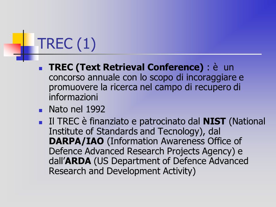 TREC (1) TREC (Text Retrieval Conference) : è un concorso annuale con lo scopo di incoraggiare e promuovere la ricerca nel campo di recupero di informazioni Nato nel 1992 Il TREC è finanziato e patrocinato dal NIST (National Institute of Standards and Tecnology), dal DARPA/IAO (Information Awareness Office of Defence Advanced Research Projects Agency) e dall'ARDA (US Department of Defence Advanced Research and Development Activity)