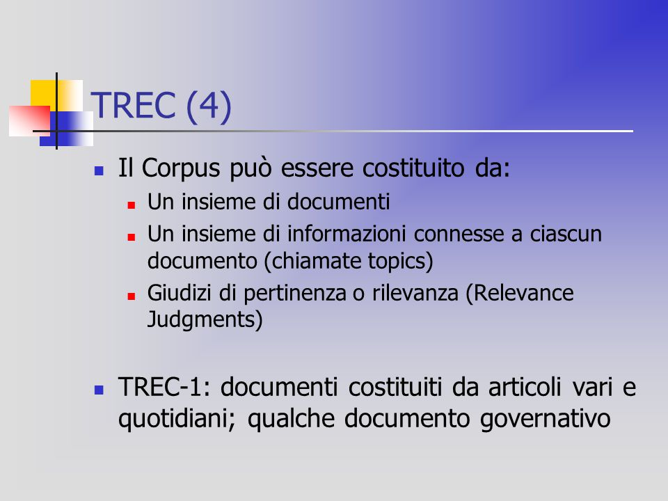 TREC (4) Il Corpus può essere costituito da: Un insieme di documenti Un insieme di informazioni connesse a ciascun documento (chiamate topics) Giudizi di pertinenza o rilevanza (Relevance Judgments) TREC-1: documenti costituiti da articoli vari e quotidiani; qualche documento governativo